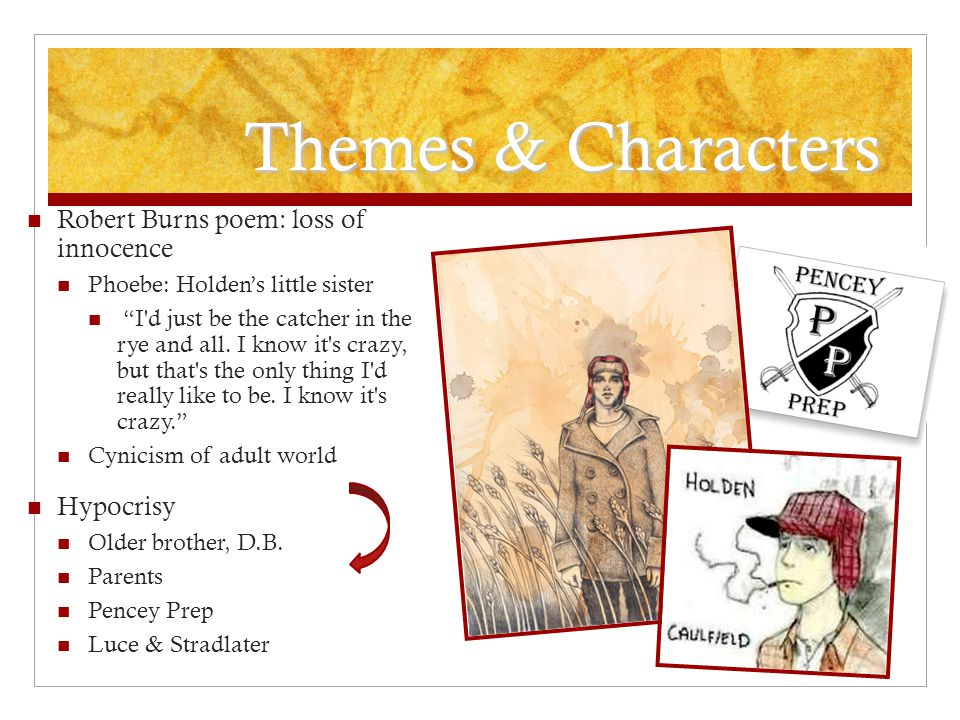 Themes & Characters Robert Burns poem: loss of innocence Phoebe: Holden's little sister I d just be the catcher in the rye and all.