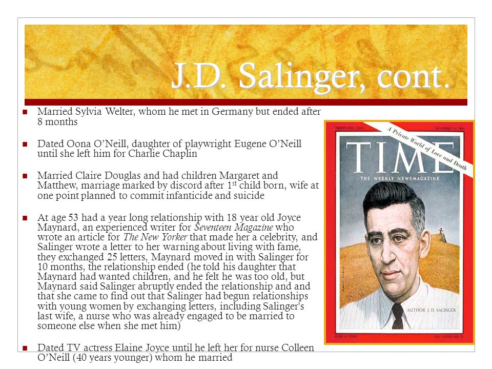 J.D. Salinger, cont. Married Sylvia Welter, whom he met in Germany but ended after 8 months Dated Oona O'Neill, daughter of playwright Eugene O'Neill
