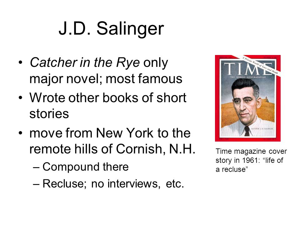 J.D. Salinger Catcher in the Rye only major novel; most famous Wrote other books of short stories move from New York to the remote hills of Cornish, N