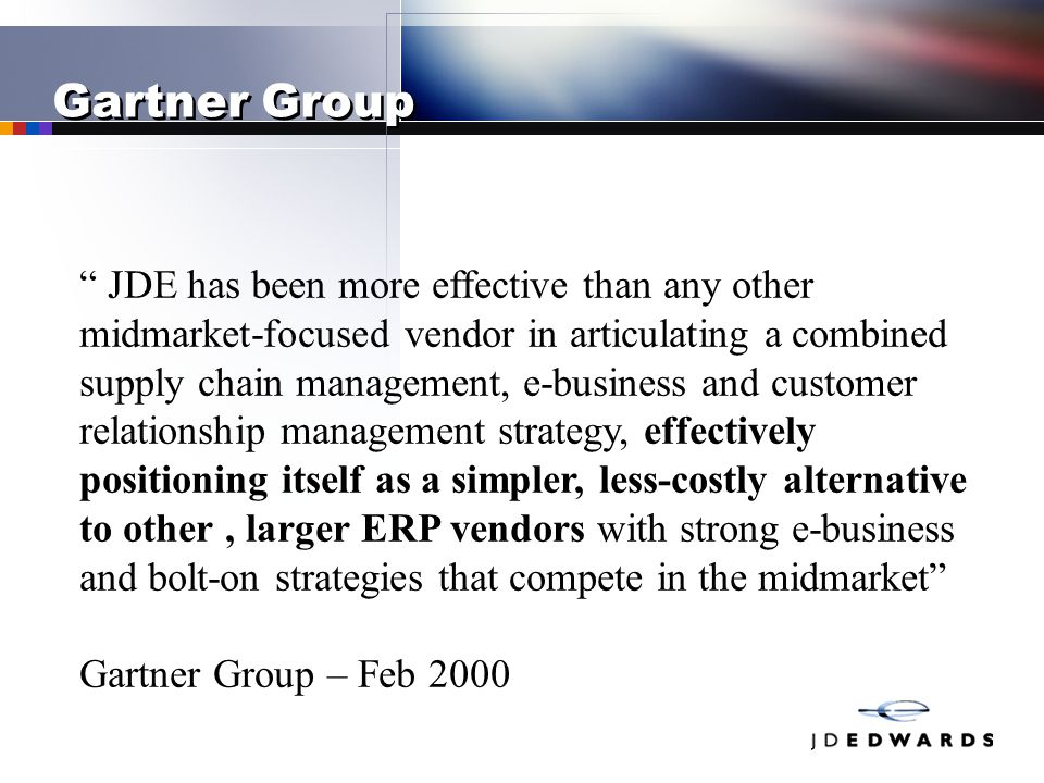 "Gartner Group "" JDE has been more effective than any other midmarket-focused vendor in articulating a combined supply chain management, e-business and"