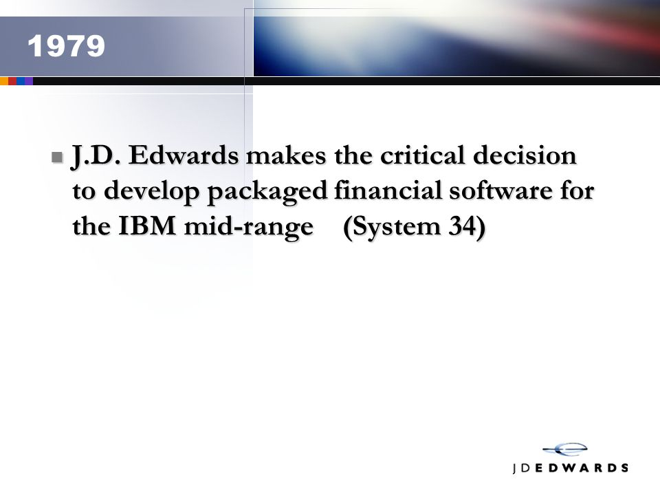 J.D. Edwards makes the critical decision to develop packaged financial software for the IBM mid-range (System 34) J.D. Edwards makes the critical deci