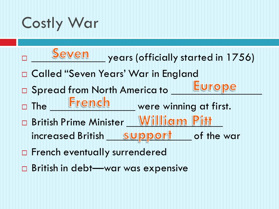 Costly War  _____________ years (officially started in 1756)  Called Seven Years' War in England  Spread from North America to ________________  The _______________ were winning at first.