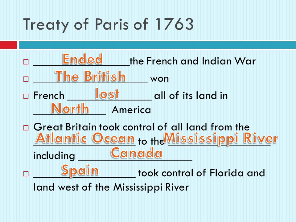 Treaty of Paris of 1763  ________________the French and Indian War  ___________________ won  French ______________ all of its land in ____________ America  Great Britain took control of all land from the _________________ to the _________________ including ___________________  _________________ took control of Florida and land west of the Mississippi River