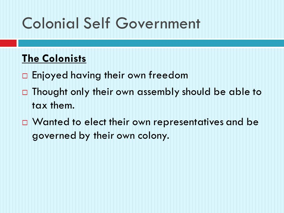 Colonial Self Government The Colonists  Enjoyed having their own freedom  Thought only their own assembly should be able to tax them.