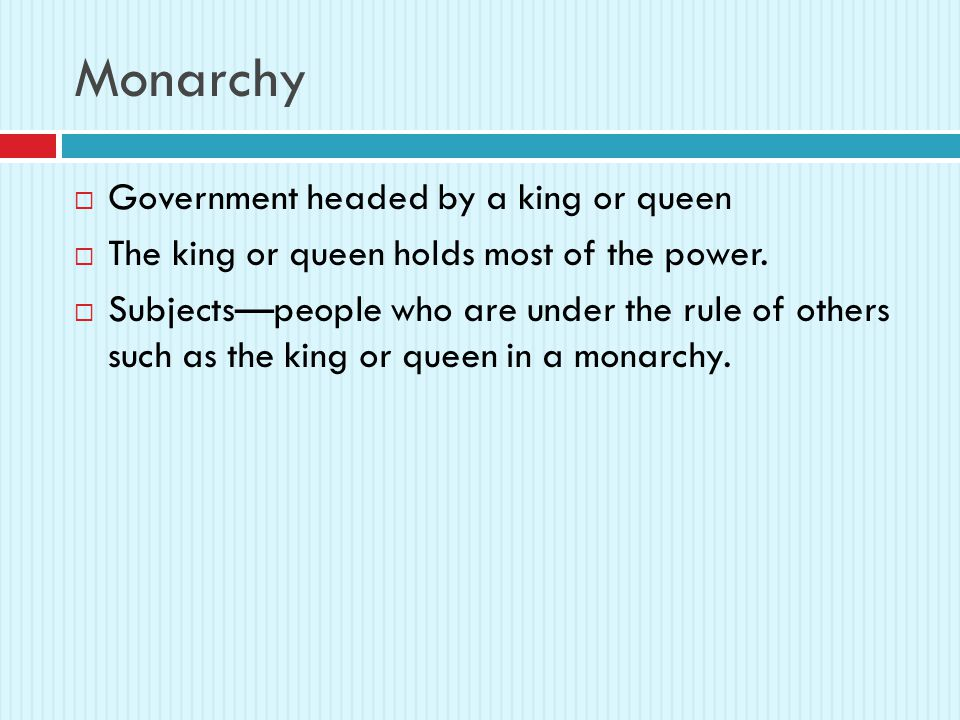 Monarchy  Government headed by a king or queen  The king or queen holds most of the power.