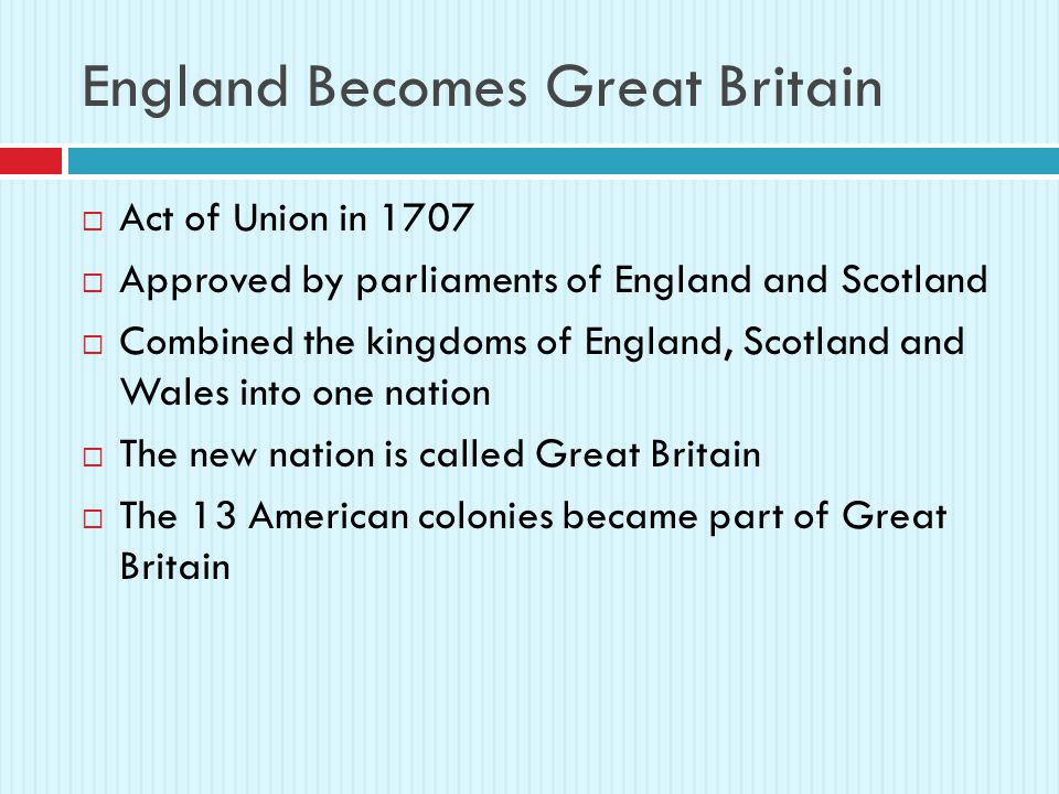 England Becomes Great Britain  Act of Union in 1707  Approved by parliaments of England and Scotland  Combined the kingdoms of England, Scotland and Wales into one nation  The new nation is called Great Britain  The 13 American colonies became part of Great Britain