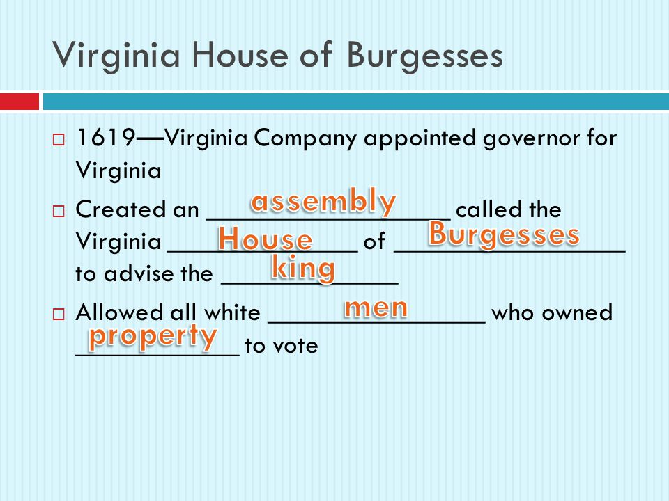 Virginia House of Burgesses  1619—Virginia Company appointed governor for Virginia  Created an __________________ called the Virginia ______________ of _________________ to advise the _____________  Allowed all white ________________ who owned ____________ to vote