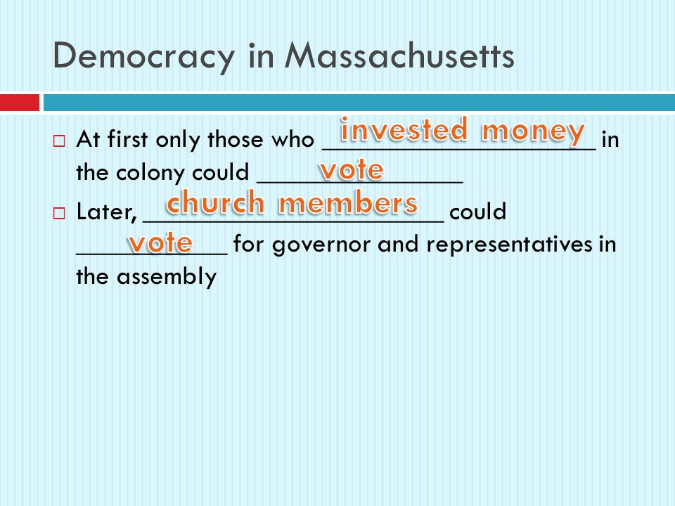 Democracy in Massachusetts  At first only those who ____________________ in the colony could _______________  Later, ______________________ could ___________ for governor and representatives in the assembly