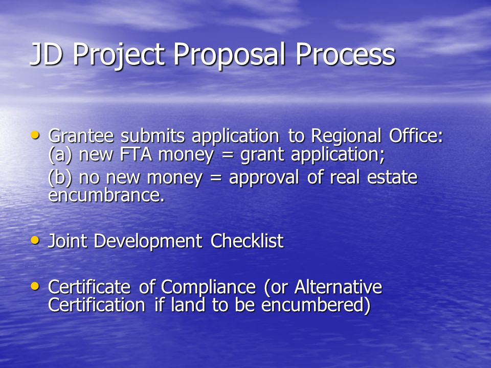 JD Project Proposal Process Grantee submits application to Regional Office: (a) new FTA money = grant application; Grantee submits application to Regional Office: (a) new FTA money = grant application; (b) no new money = approval of real estate encumbrance.