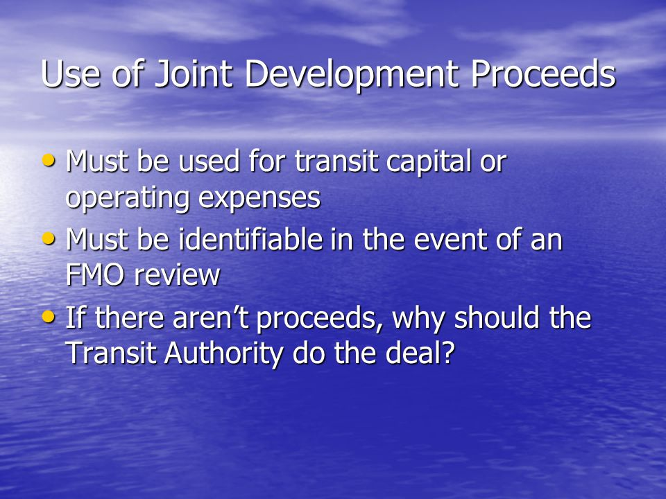 Use of Joint Development Proceeds Must be used for transit capital or operating expenses Must be used for transit capital or operating expenses Must be identifiable in the event of an FMO review Must be identifiable in the event of an FMO review If there aren't proceeds, why should the Transit Authority do the deal.