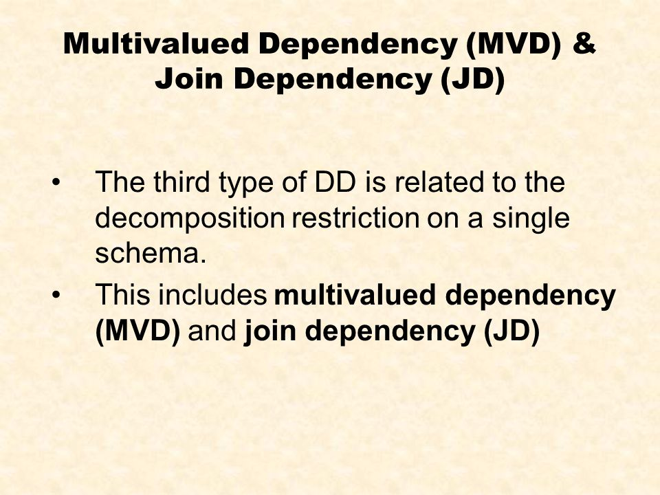 Multivalued Dependency (MVD) & Join Dependency (JD) The third type of DD is related to the decomposition restriction on a single schema. This includes
