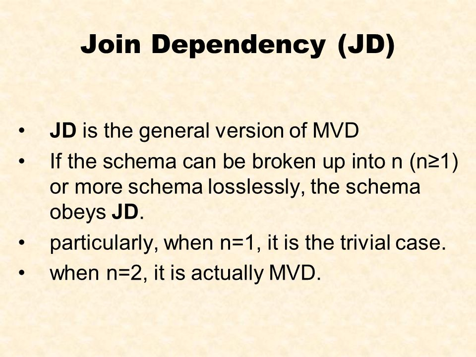 Join Dependency (JD) JD is the general version of MVD If the schema can be broken up into n (n≥1) or more schema losslessly, the schema obeys JD. part
