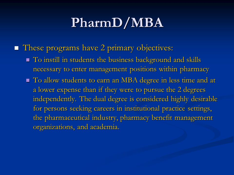 PharmD/MBA These programs have 2 primary objectives: These programs have 2 primary objectives: To instill in students the business background and skills necessary to enter management positions within pharmacy To instill in students the business background and skills necessary to enter management positions within pharmacy To allow students to earn an MBA degree in less time and at a lower expense than if they were to pursue the 2 degrees independently.