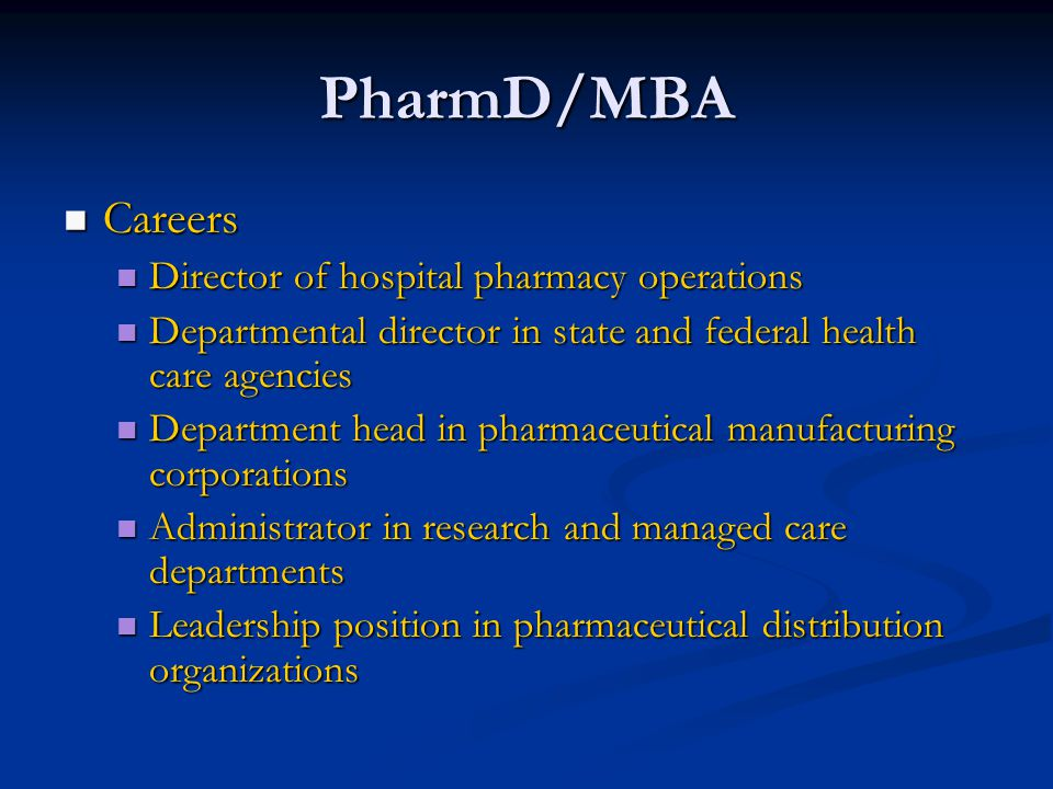 PharmD/MBA Careers Careers Director of hospital pharmacy operations Director of hospital pharmacy operations Departmental director in state and federal health care agencies Departmental director in state and federal health care agencies Department head in pharmaceutical manufacturing corporations Department head in pharmaceutical manufacturing corporations Administrator in research and managed care departments Administrator in research and managed care departments Leadership position in pharmaceutical distribution organizations Leadership position in pharmaceutical distribution organizations