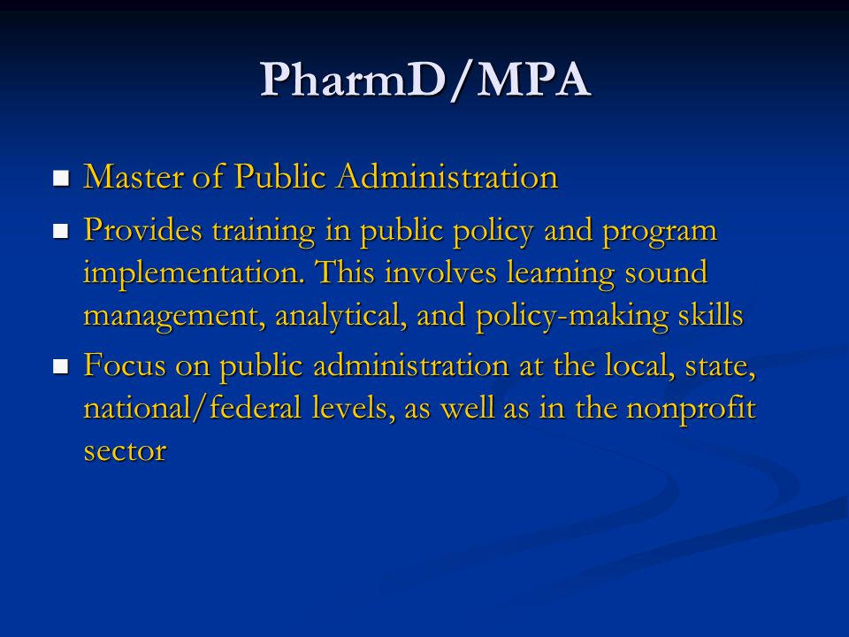 PharmD/MPA Master of Public Administration Master of Public Administration Provides training in public policy and program implementation.