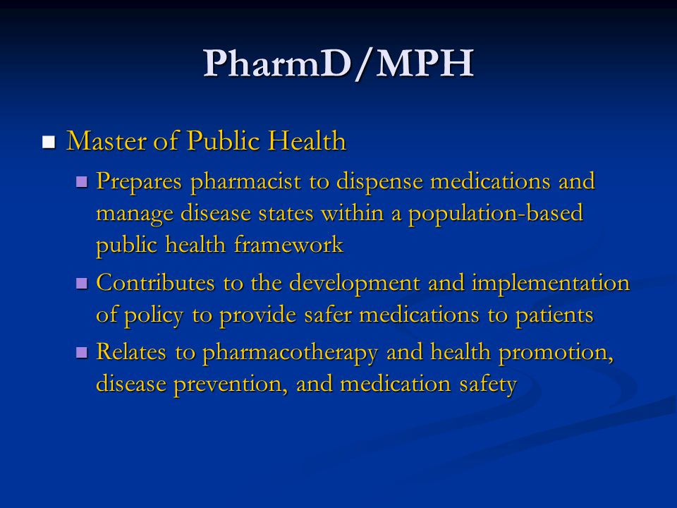 PharmD/MPH Master of Public Health Master of Public Health Prepares pharmacist to dispense medications and manage disease states within a population-based public health framework Prepares pharmacist to dispense medications and manage disease states within a population-based public health framework Contributes to the development and implementation of policy to provide safer medications to patients Contributes to the development and implementation of policy to provide safer medications to patients Relates to pharmacotherapy and health promotion, disease prevention, and medication safety Relates to pharmacotherapy and health promotion, disease prevention, and medication safety