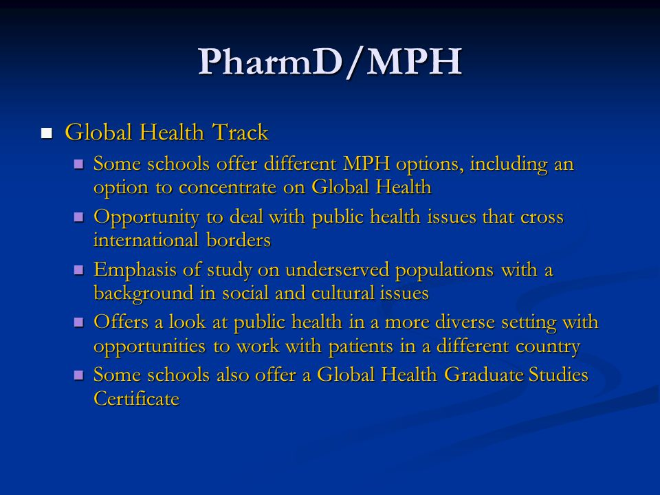 PharmD/MPH Global Health Track Global Health Track Some schools offer different MPH options, including an option to concentrate on Global Health Some schools offer different MPH options, including an option to concentrate on Global Health Opportunity to deal with public health issues that cross international borders Opportunity to deal with public health issues that cross international borders Emphasis of study on underserved populations with a background in social and cultural issues Emphasis of study on underserved populations with a background in social and cultural issues Offers a look at public health in a more diverse setting with opportunities to work with patients in a different country Offers a look at public health in a more diverse setting with opportunities to work with patients in a different country Some schools also offer a Global Health Graduate Studies Certificate Some schools also offer a Global Health Graduate Studies Certificate
