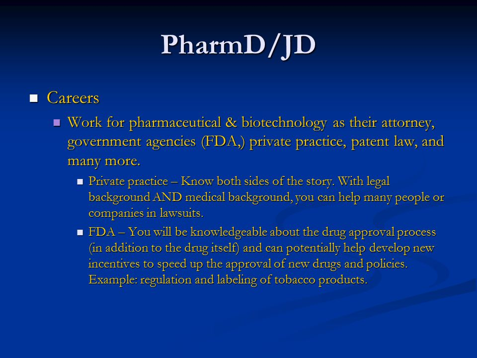 PharmD/JD Careers Careers Work for pharmaceutical & biotechnology as their attorney, government agencies (FDA,) private practice, patent law, and many more.