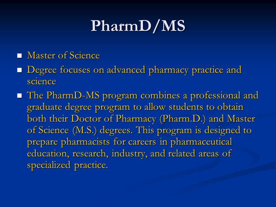 PharmD/MS Master of Science Master of Science Degree focuses on advanced pharmacy practice and science Degree focuses on advanced pharmacy practice and science The PharmD-MS program combines a professional and graduate degree program to allow students to obtain both their Doctor of Pharmacy (Pharm.D.) and Master of Science (M.S.) degrees.