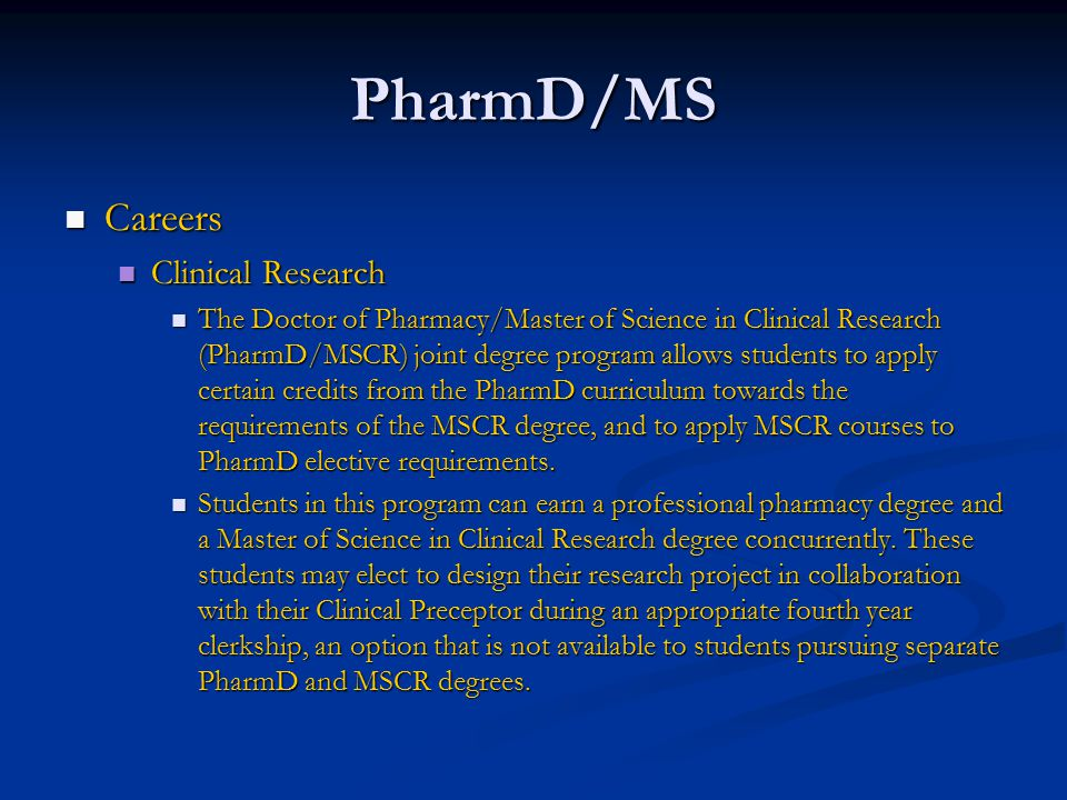 PharmD/MS Careers Careers Clinical Research Clinical Research The Doctor of Pharmacy/Master of Science in Clinical Research (PharmD/MSCR) joint degree program allows students to apply certain credits from the PharmD curriculum towards the requirements of the MSCR degree, and to apply MSCR courses to PharmD elective requirements.