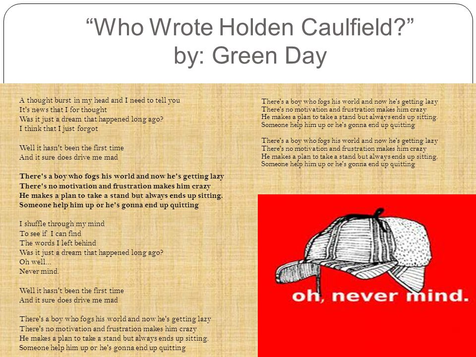Who Wrote Holden Caulfield? by: Green Day A thought burst in my head and I need to tell you It s news that I for thought Was it just a dream that happened long ago.