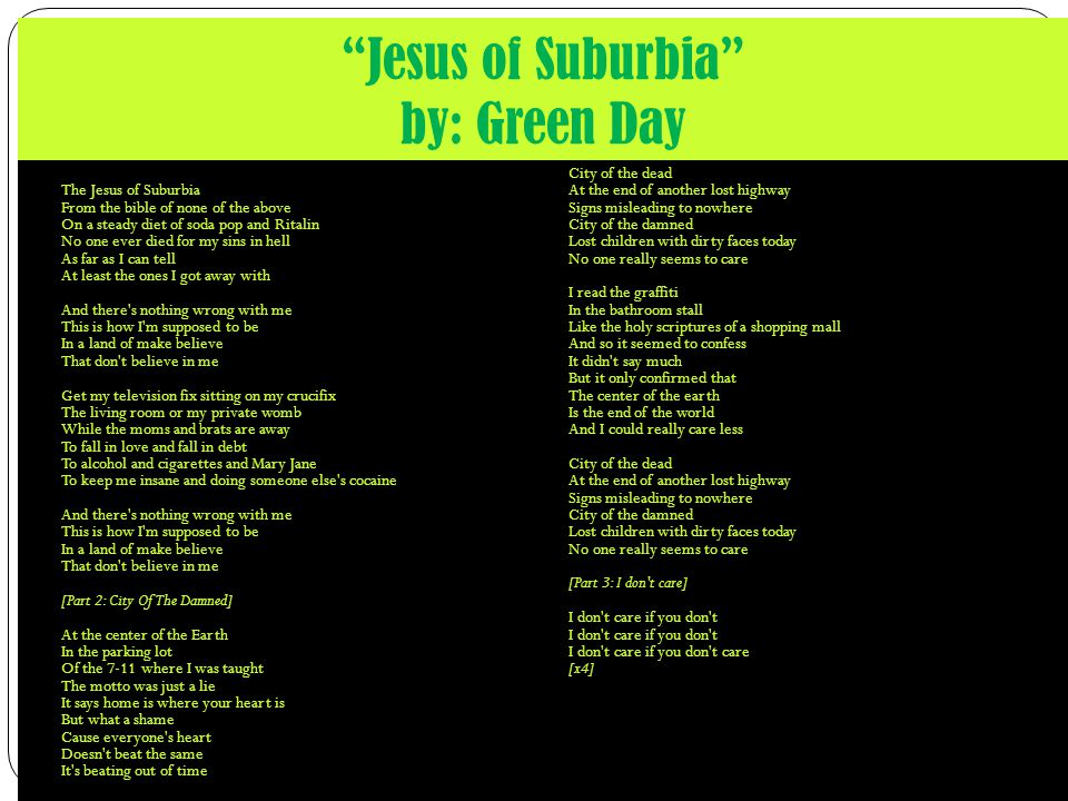 Jesus of Suburbia by: Green Day I m the son of rage and love The Jesus of Suburbia From the bible of none of the above On a steady diet of soda pop and Ritalin No one ever died for my sins in hell As far as I can tell At least the ones I got away with And there s nothing wrong with me This is how I m supposed to be In a land of make believe That don t believe in me Get my television fix sitting on my crucifix The living room or my private womb While the moms and brats are away To fall in love and fall in debt To alcohol and cigarettes and Mary Jane To keep me insane and doing someone else s cocaine And there s nothing wrong with me This is how I m supposed to be In a land of make believe That don t believe in me [Part 2: City Of The Damned] At the center of the Earth In the parking lot Of the 7-11 where I was taught The motto was just a lie It says home is where your heart is But what a shame Cause everyone s heart Doesn t beat the same It s beating out of time City of the dead At the end of another lost highway Signs misleading to nowhere City of the damned Lost children with dirty faces today No one really seems to care I read the graffiti In the bathroom stall Like the holy scriptures of a shopping mall And so it seemed to confess It didn t say much But it only confirmed that The center of the earth Is the end of the world And I could really care less City of the dead At the end of another lost highway Signs misleading to nowhere City of the damned Lost children with dirty faces today No one really seems to care [Part 3: I don t care] I don t care if you don t I don t care if you don t I don t care if you don t care [x4]