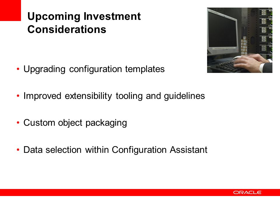 Upcoming Investment Considerations Upgrading configuration templates Improved extensibility tooling and guidelines Custom object packaging Data select