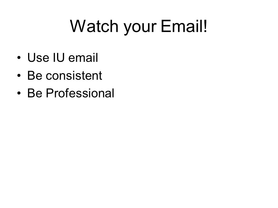 Watch your Email! Use IU email Be consistent Be Professional