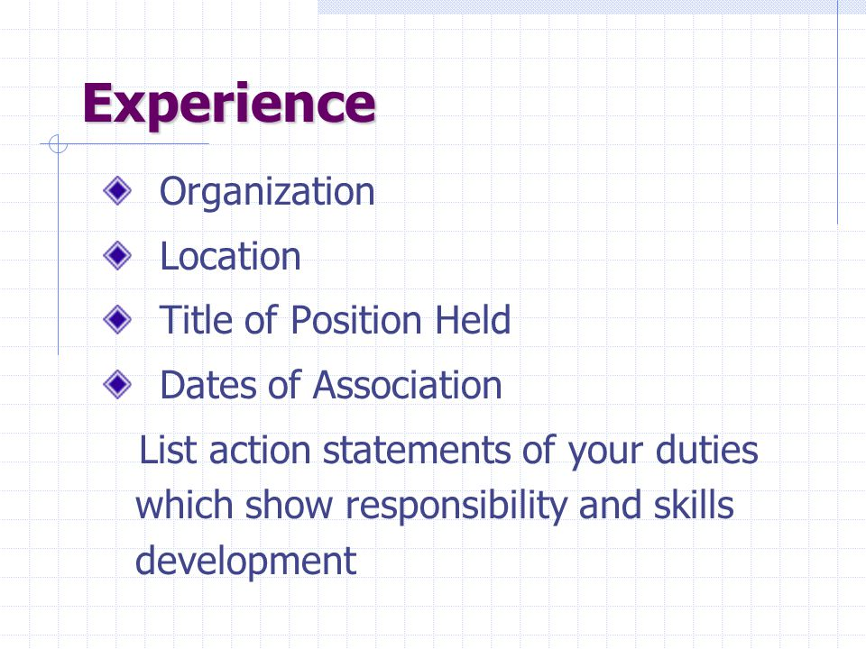 Experience Organization Location Title of Position Held Dates of Association List action statements of your duties which show responsibility and skill