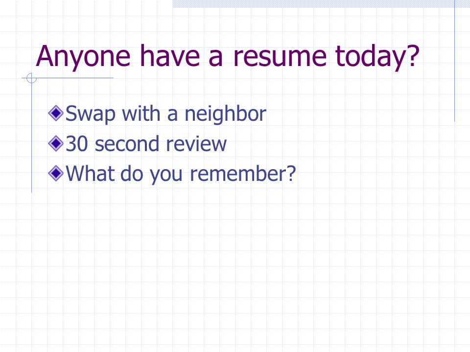 Anyone have a resume today? Swap with a neighbor 30 second review What do you remember?