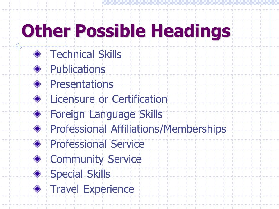 Other Possible Headings Technical Skills Publications Presentations Licensure or Certification Foreign Language Skills Professional Affiliations/Memberships Professional Service Community Service Special Skills Travel Experience