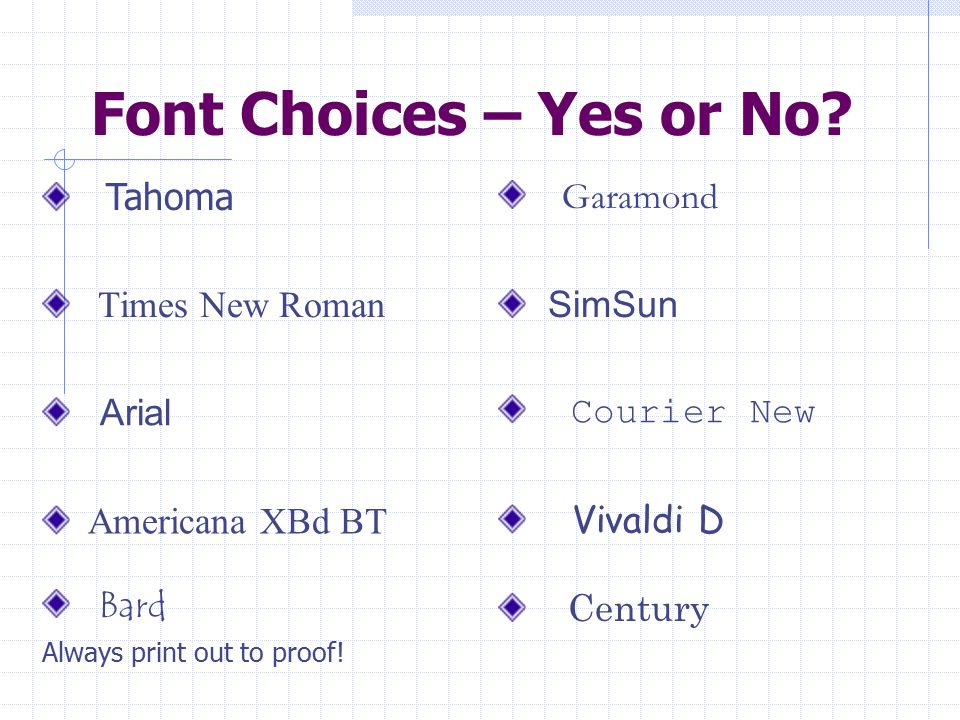 Font Choices – Yes or No? Tahoma Garamond Times New Roman SimSun Arial Courier New Americana XBd BT Vivaldi D Bard Always print out to proof! Century