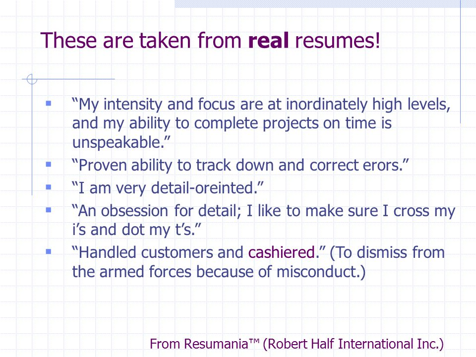 "These are taken from real resumes!  ""My intensity and focus are at inordinately high levels, and my ability to complete projects on time is unspeakab"
