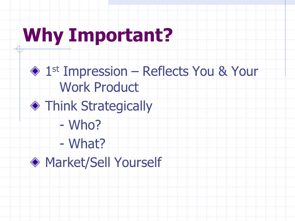 Why Important? 1 st Impression – Reflects You & Your Work Product Think Strategically - Who? - What? Market/Sell Yourself