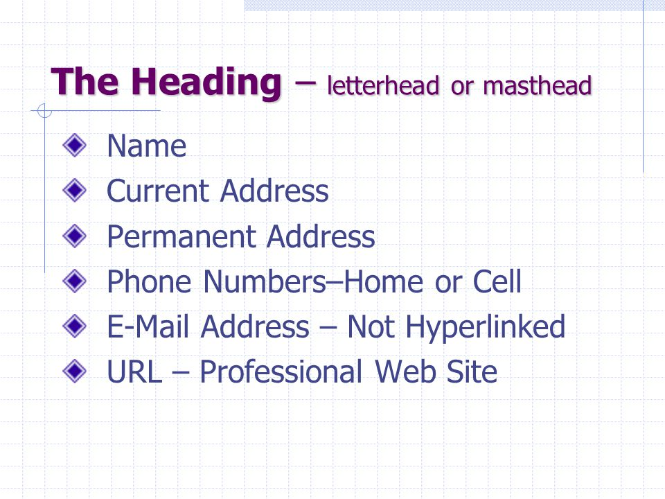 The Heading – letterhead or masthead Name Current Address Permanent Address Phone Numbers–Home or Cell E-Mail Address – Not Hyperlinked URL – Professional Web Site