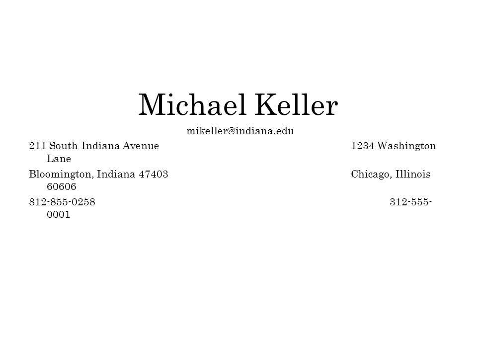 Michael Keller mikeller@indiana.edu 211 South Indiana Avenue 1234 Washington Lane Bloomington, Indiana 47403 Chicago, Illinois 60606 812-855-0258 312-555- 0001