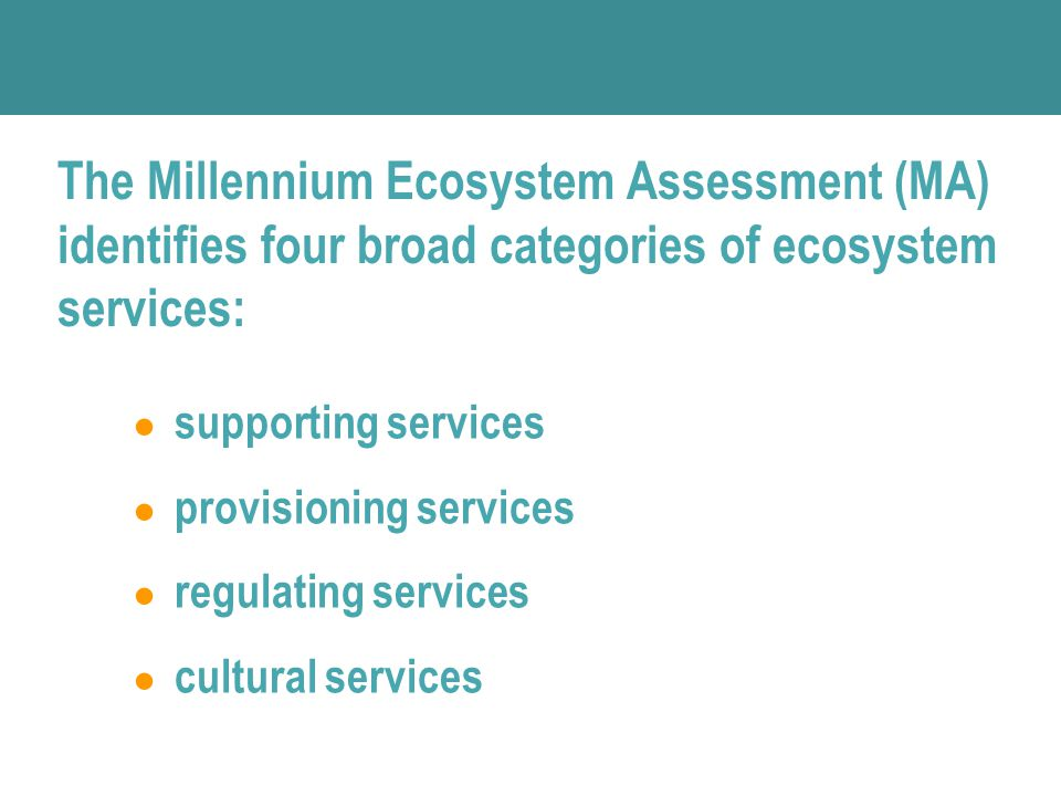 ● supporting services ● provisioning services ● regulating services ● cultural services The Millennium Ecosystem Assessment (MA) identifies four broad categories of ecosystem services: