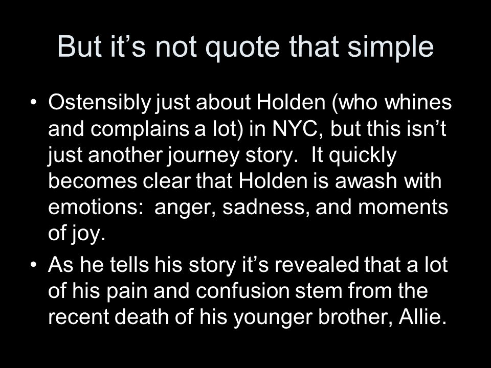 But it's not quote that simple Ostensibly just about Holden (who whines and complains a lot) in NYC, but this isn't just another journey story.