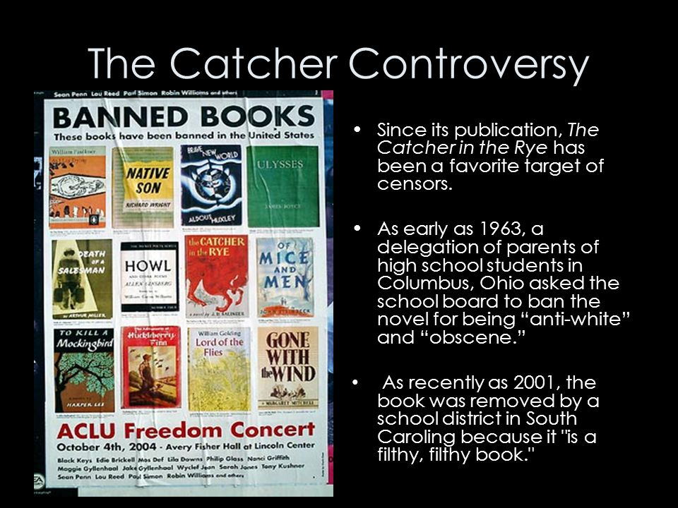 The Catcher Controversy Since its publication, The Catcher in the Rye has been a favorite target of censors. As early as 1963, a delegation of parents