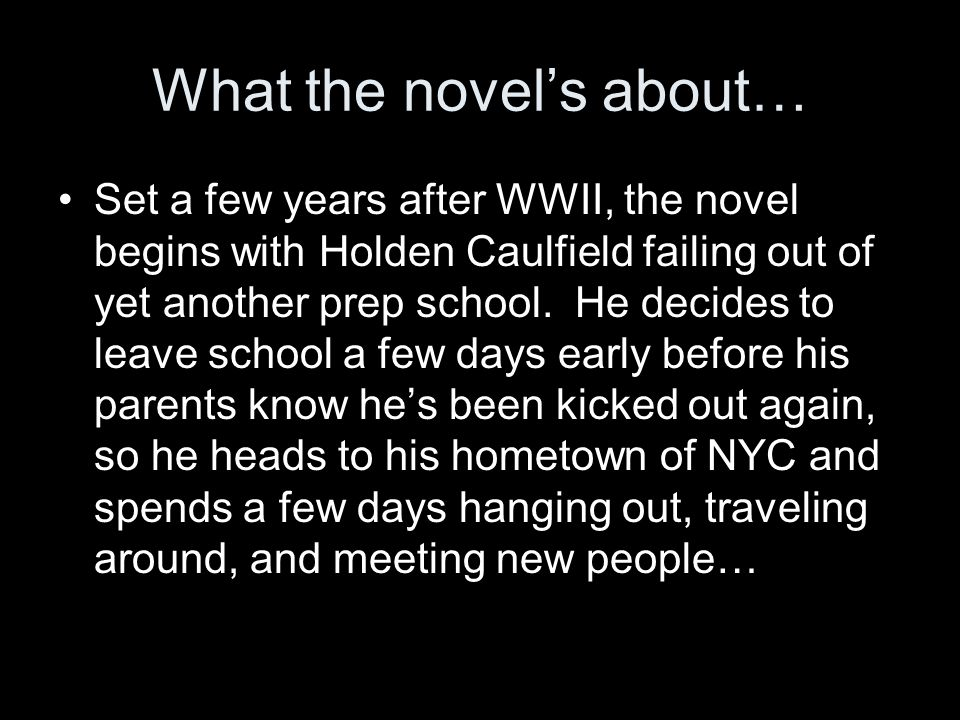 What the novel's about… Set a few years after WWII, the novel begins with Holden Caulfield failing out of yet another prep school.