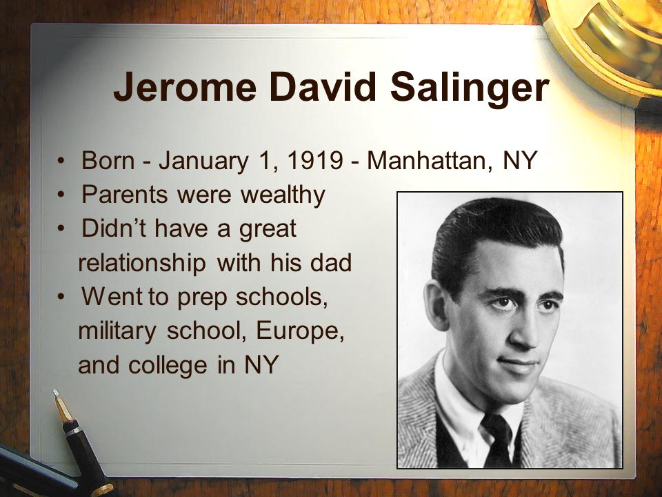 Jerome David Salinger Born - January 1, 1919 - Manhattan, NY Parents were wealthy Didn't have a great relationship with his dad Went to prep schools, military school, Europe, and college in NY