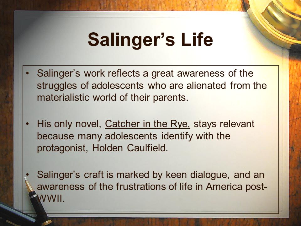 Salinger's Life Salinger's work reflects a great awareness of the struggles of adolescents who are alienated from the materialistic world of their parents.