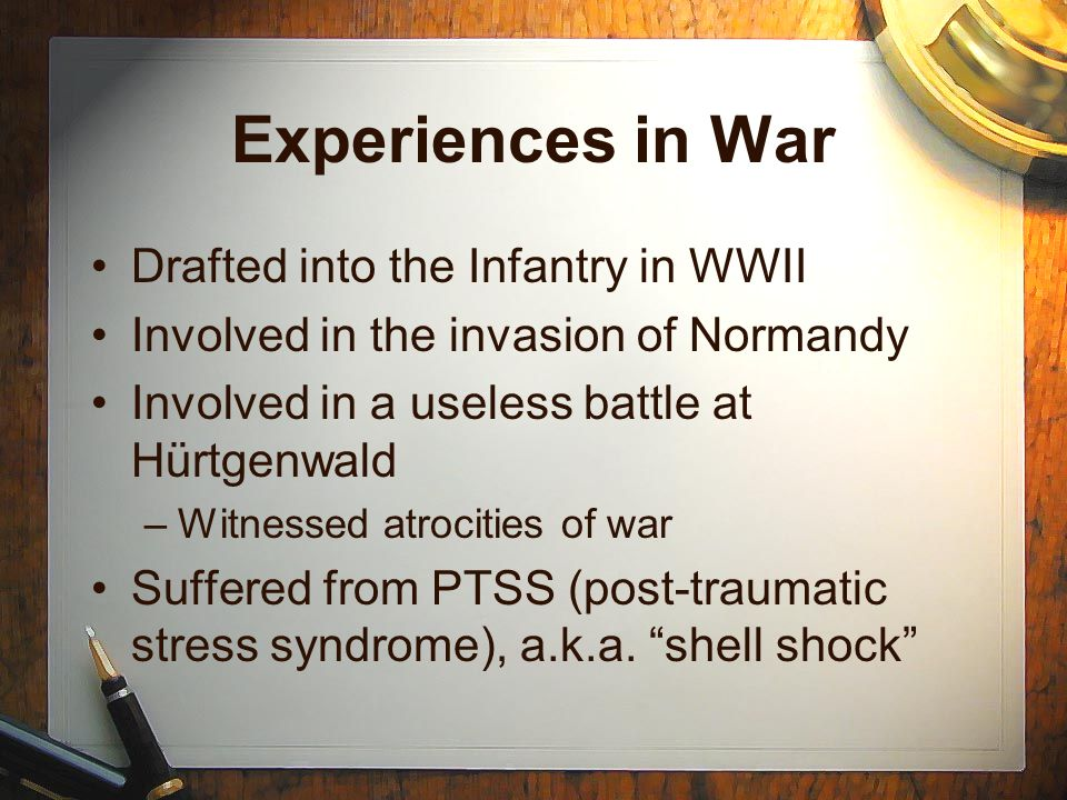Experiences in War Drafted into the Infantry in WWII Involved in the invasion of Normandy Involved in a useless battle at Hürtgenwald –Witnessed atrocities of war Suffered from PTSS (post-traumatic stress syndrome), a.k.a.