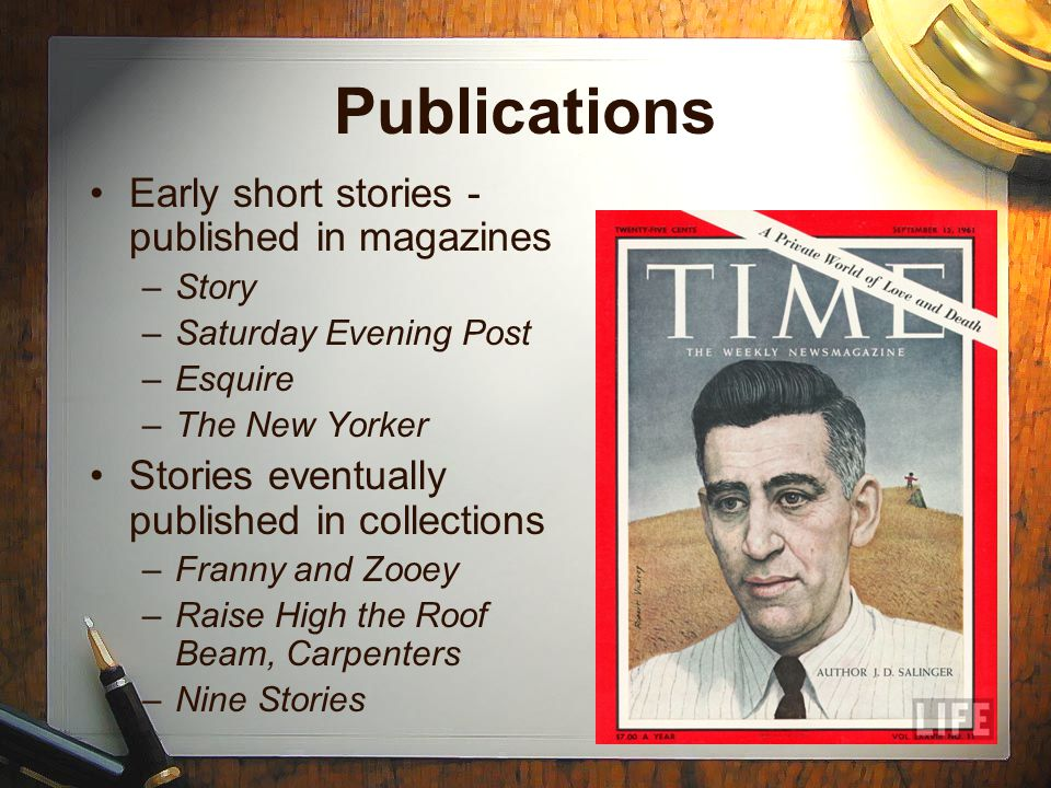 Publications Early short stories - published in magazines –Story –Saturday Evening Post –Esquire –The New Yorker Stories eventually published in collections –Franny and Zooey –Raise High the Roof Beam, Carpenters –Nine Stories