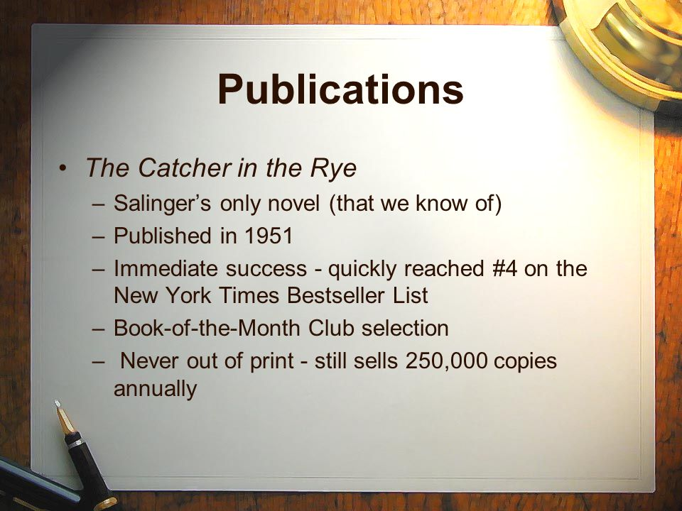 Publications The Catcher in the Rye –Salinger's only novel (that we know of) –Published in 1951 –Immediate success - quickly reached #4 on the New York Times Bestseller List –Book-of-the-Month Club selection – Never out of print - still sells 250,000 copies annually