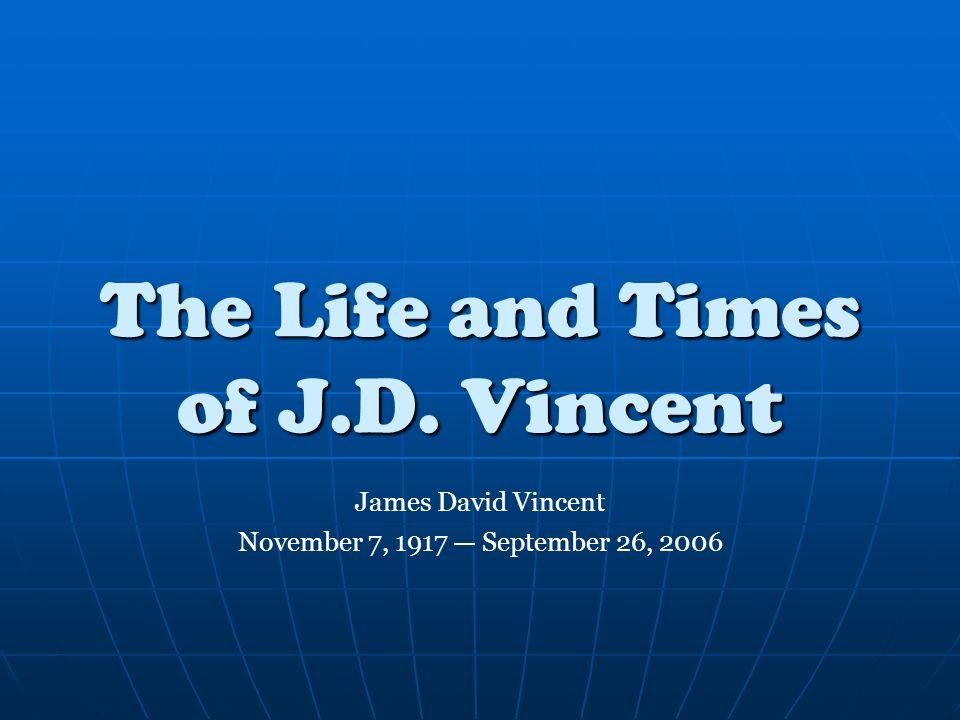 The Life and Times of J.D. Vincent James David Vincent November 7, 1917 — September 26, 2006