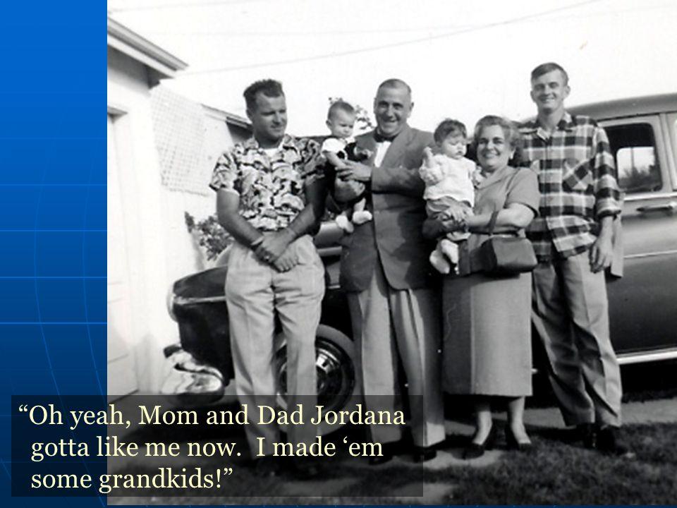 Oh yeah, Mom and Dad Jordana gotta like me now. I made 'em some grandkids!
