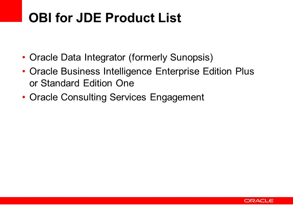 OBI for JDE Product List Oracle Data Integrator (formerly Sunopsis) Oracle Business Intelligence Enterprise Edition Plus or Standard Edition One Oracle Consulting Services Engagement