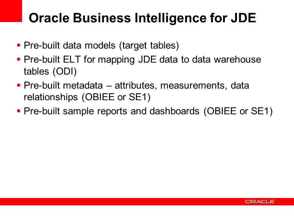 Oracle Business Intelligence for JDE  Pre-built data models (target tables)  Pre-built ELT for mapping JDE data to data warehouse tables (ODI)  Pre-built metadata – attributes, measurements, data relationships (OBIEE or SE1)  Pre-built sample reports and dashboards (OBIEE or SE1)