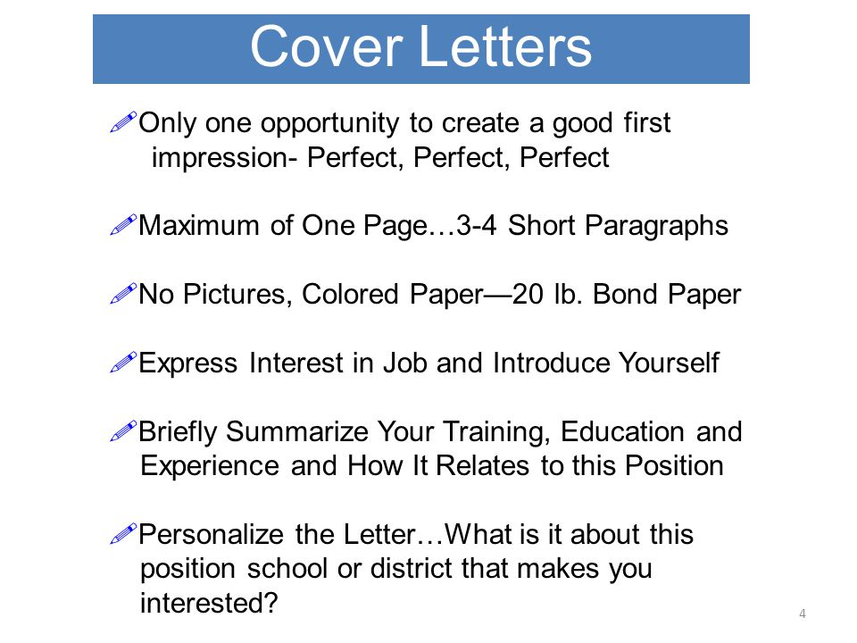 Cover Letters 4  Only one opportunity to create a good first impression- Perfect, Perfect, Perfect  Maximum of One Page…3-4 Short Paragraphs  No Pictures, Colored Paper—20 lb.